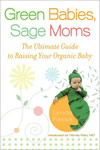 Green Babies, Sage Moms: The Ultimate Guide to Raising Your Organic Baby book cover